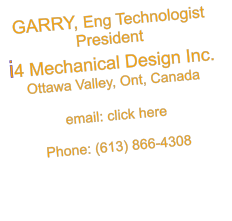 GARRY, Eng Technologist President i4 Mechanical Design Inc. Ottawa Valley, Ont, Canada  email: click here  Phone: (613) 866-4308